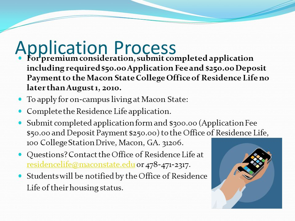 Application Process For premium consideration, submit completed application including required $50.00 Application Fee and $250.00 Deposit Payment to the Macon State College Office of Residence Life no later than August 1, 2010.