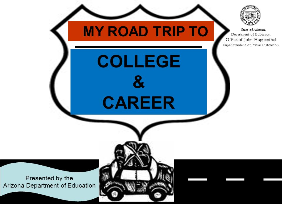 Contact Information John Balentine Director, Dropout Prevention & High School Renewal 602 542-4575 John.Balentine@azed.gov Educator Power Point presentations and student booklets are located at http://www.ade.state.az.us/asd/dropout/ under My Road Trip to College and Career.http://www.ade.state.az.us/asd/dropout/ To request additional copies contact printshop@azed.gov to set up an account and then complete print order form found at http://www.ade.state.az.us/asd/dropout/ under My Road Trip to College and Career.printshop@azed.govhttp://www.ade.state.az.us/asd/dropout/