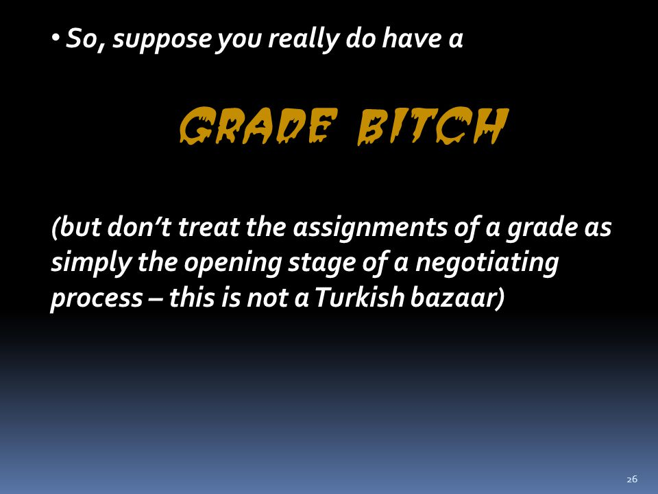 26 So, suppose you really do have a grade bitch (but don't treat the assignments of a grade as simply the opening stage of a negotiating process – thi