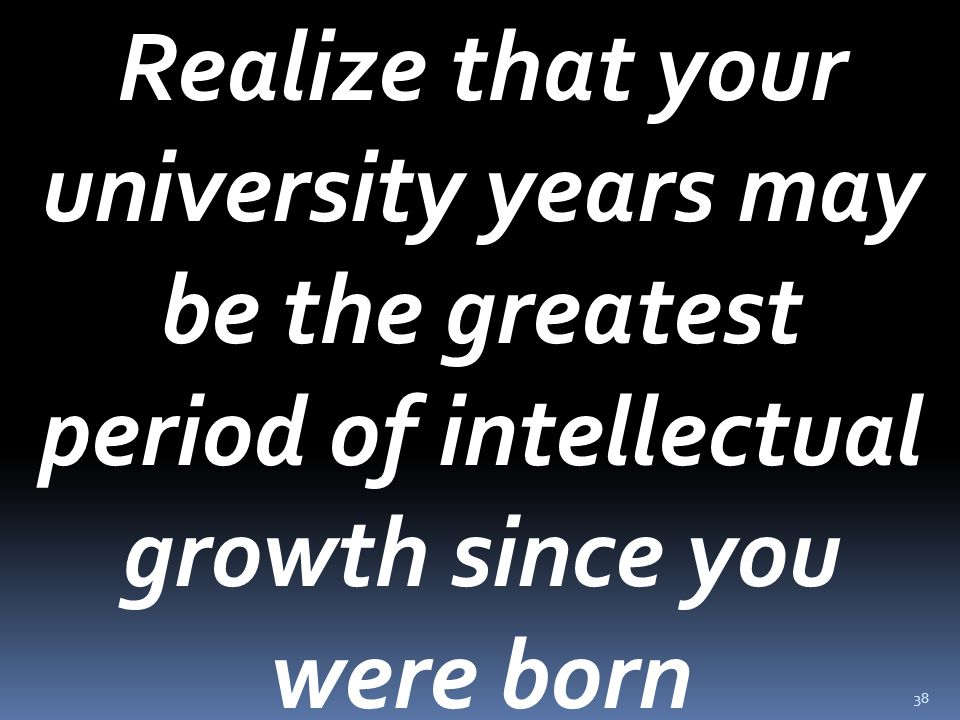 38 Realize that your university years may be the greatest period of intellectual growth since you were born