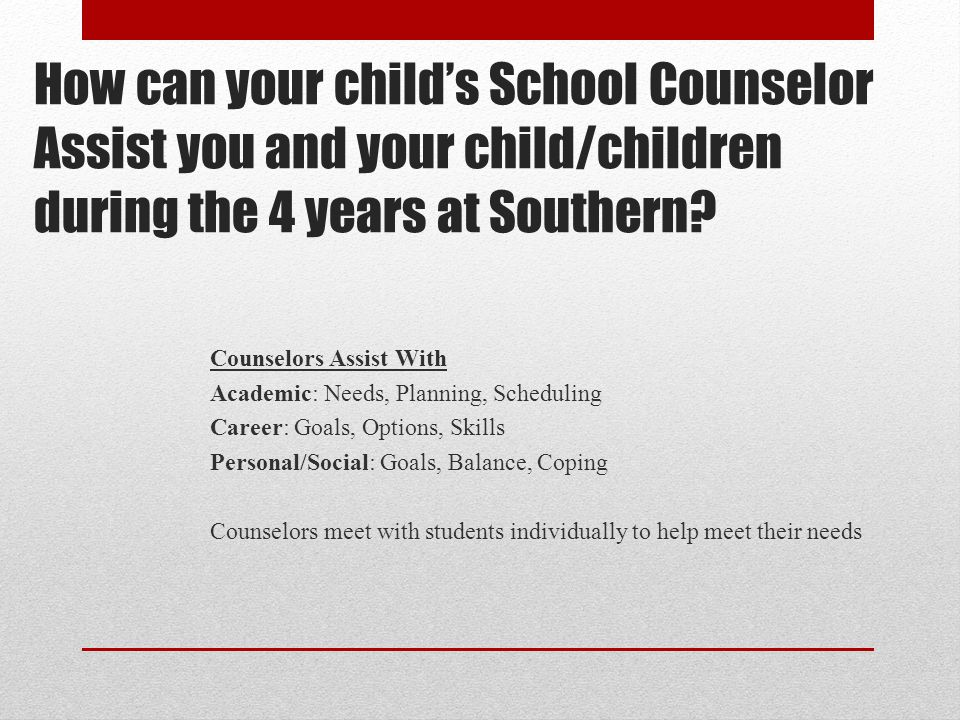 How can your child's School Counselor Assist you and your child/children during the 4 years at Southern? Counselors Assist With Academic: Needs, Plann