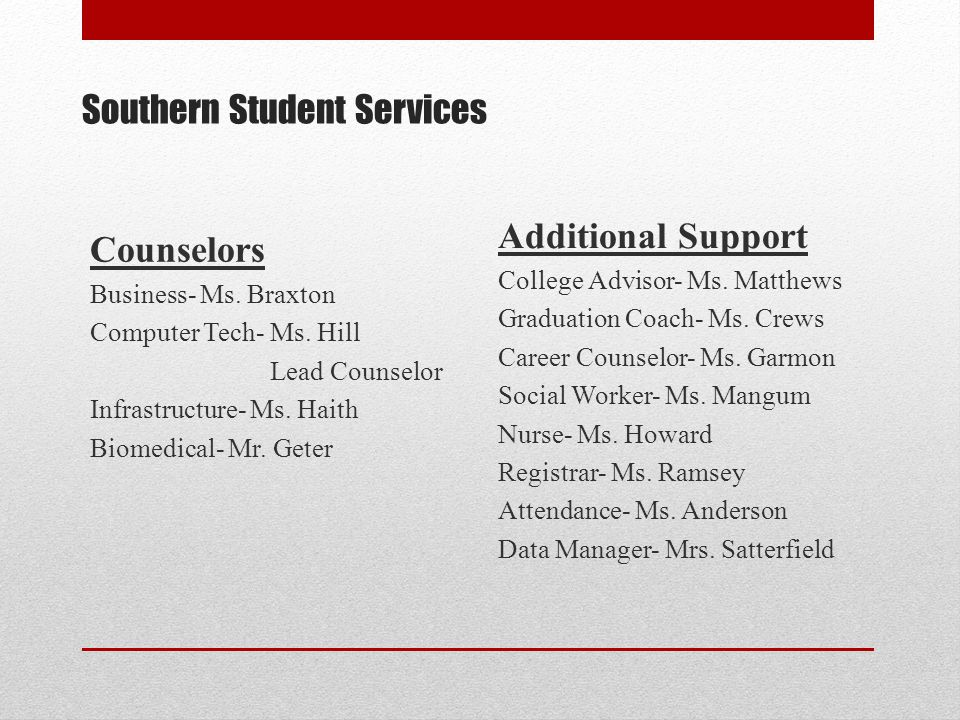 Southern Student Services Counselors Business- Ms. Braxton Computer Tech- Ms. Hill Lead Counselor Infrastructure- Ms. Haith Biomedical- Mr. Geter Addi