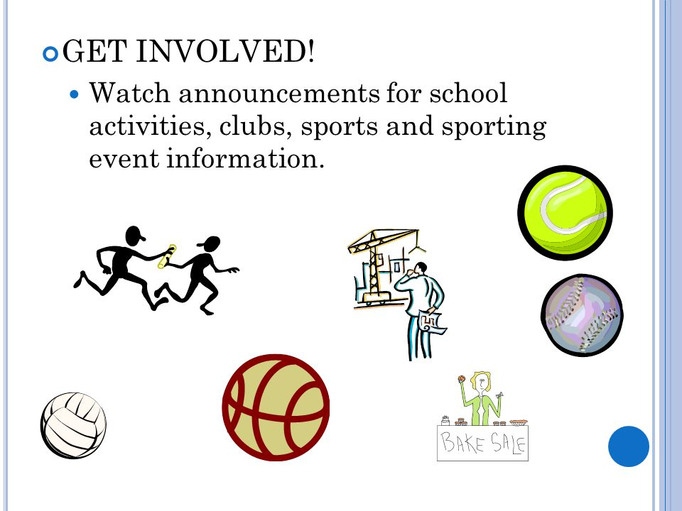 GET INVOLVED! Watch announcements for school activities, clubs, sports and sporting event information.