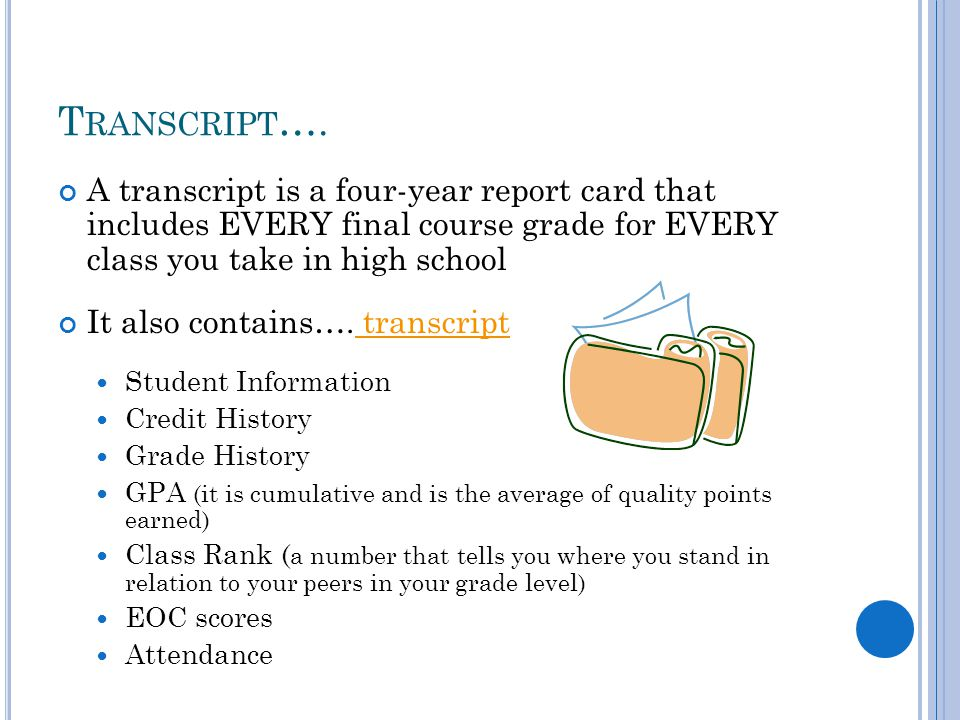 T RANSCRIPT …. A transcript is a four-year report card that includes EVERY final course grade for EVERY class you take in high school It also contains