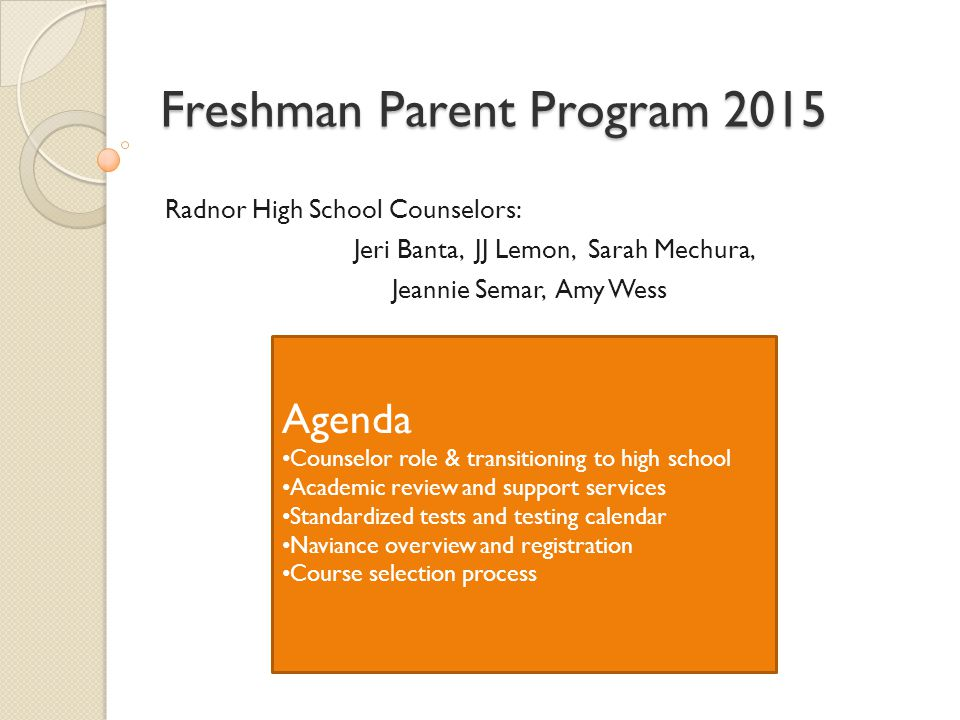 Freshman Parent Program 2015 Radnor High School Counselors: Jeri Banta, JJ Lemon, Sarah Mechura, Jeannie Semar, Amy Wess Agenda Counselor role & trans
