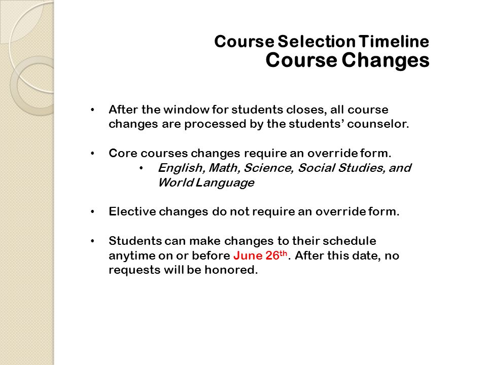 Course Selection Timeline After the window for students closes, all course changes are processed by the students' counselor. Core courses changes requ