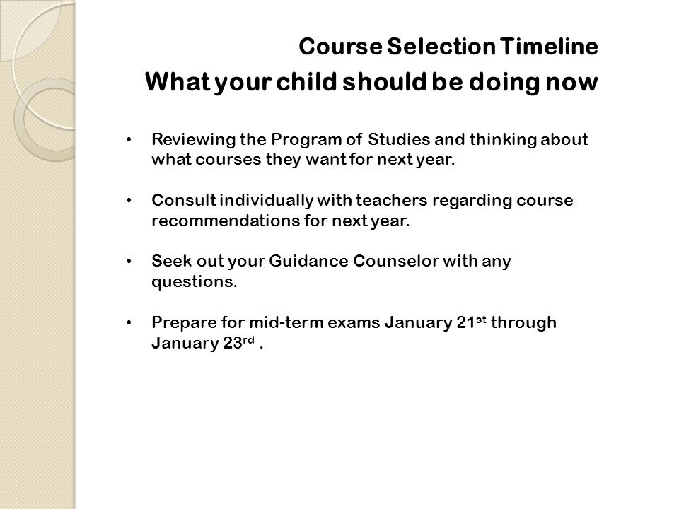 Course Selection Timeline Reviewing the Program of Studies and thinking about what courses they want for next year. Consult individually with teachers