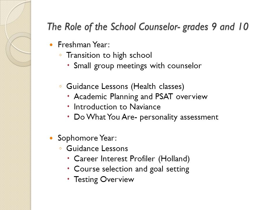 The Role of the School Counselor- grades 9 and 10 Freshman Year: ◦ Transition to high school  Small group meetings with counselor ◦ Guidance Lessons
