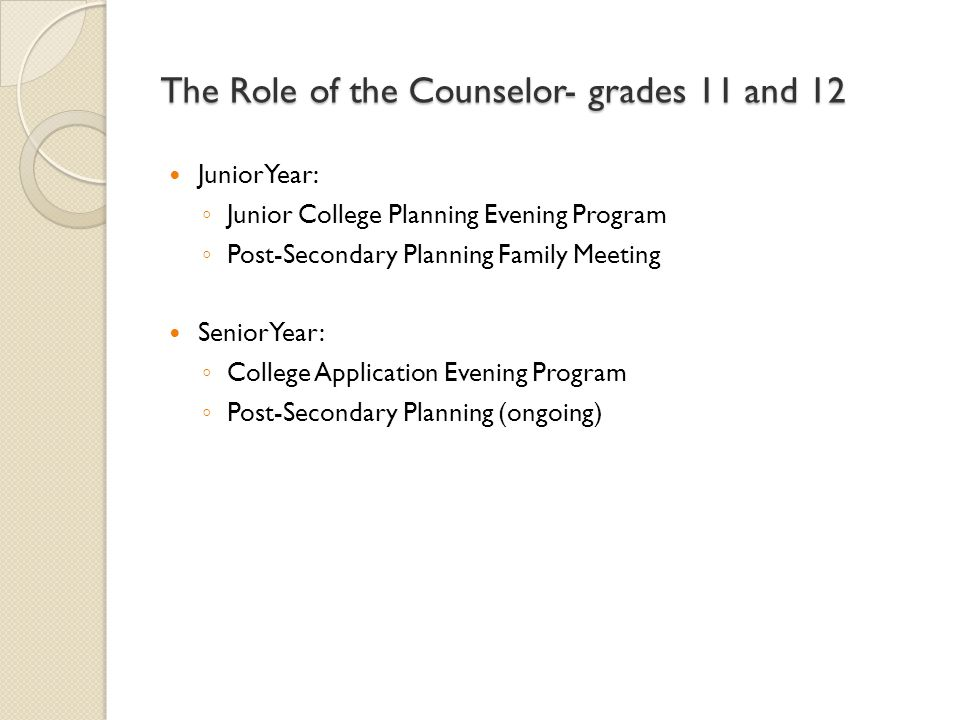 The Role of the Counselor- grades 11 and 12 JuniorYear: ◦ Junior College Planning Evening Program ◦ Post-Secondary Planning Family Meeting SeniorYear: