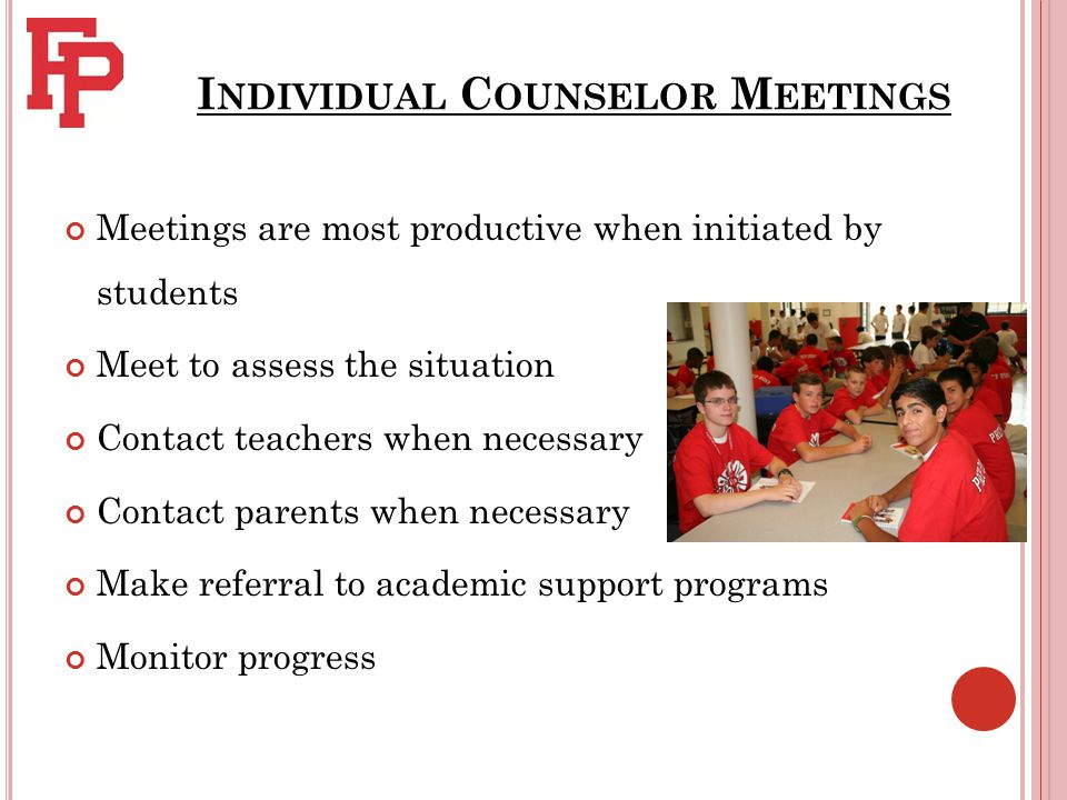 I NDIVIDUAL C OUNSELOR M EETINGS Meetings are most productive when initiated by students Meet to assess the situation Contact teachers when necessary Contact parents when necessary Make referral to academic support programs Monitor progress