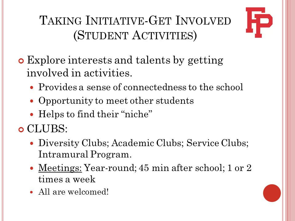 T AKING I NITIATIVE -G ET I NVOLVED (S TUDENT A CTIVITIES ) Explore interests and talents by getting involved in activities.