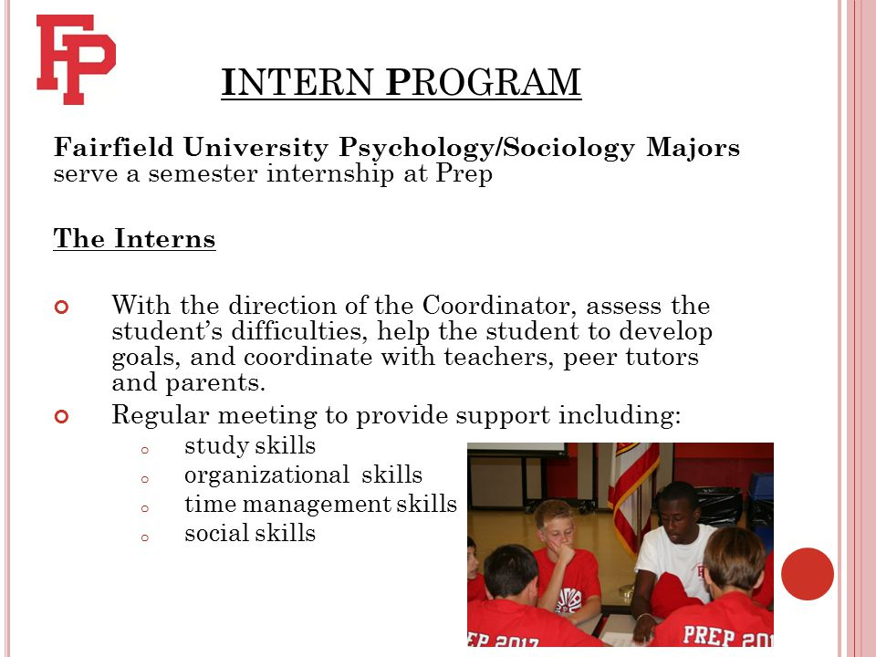I NTERN P ROGRAM Fairfield University Psychology/Sociology Majors serve a semester internship at Prep The Interns With the direction of the Coordinator, assess the student's difficulties, help the student to develop goals, and coordinate with teachers, peer tutors and parents.