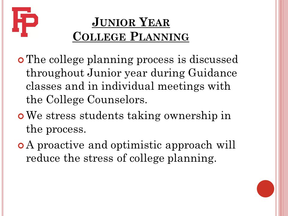 J UNIOR Y EAR C OLLEGE P LANNING The college planning process is discussed throughout Junior year during Guidance classes and in individual meetings with the College Counselors.