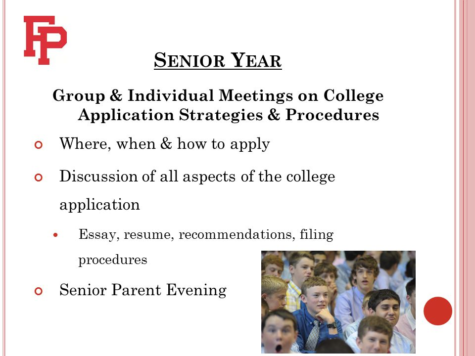 S ENIOR Y EAR Group & Individual Meetings on College Application Strategies & Procedures Where, when & how to apply Discussion of all aspects of the college application Essay, resume, recommendations, filing procedures Senior Parent Evening
