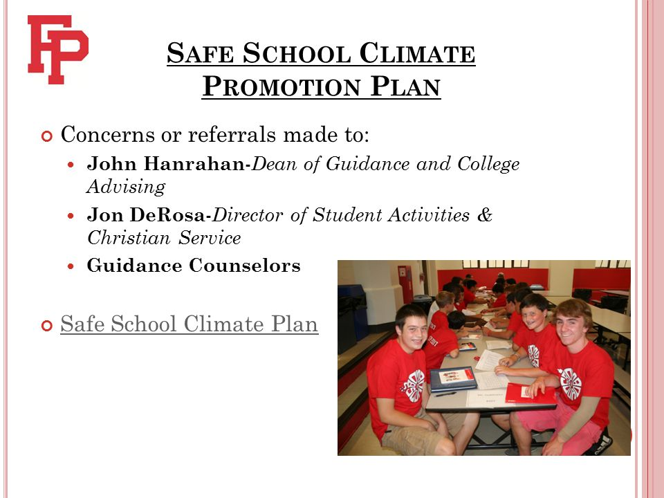 S AFE S CHOOL C LIMATE P ROMOTION P LAN Concerns or referrals made to: John Hanrahan - Dean of Guidance and College Advising Jon DeRosa - Director of Student Activities & Christian Service Guidance Counselors Safe School Climate Plan