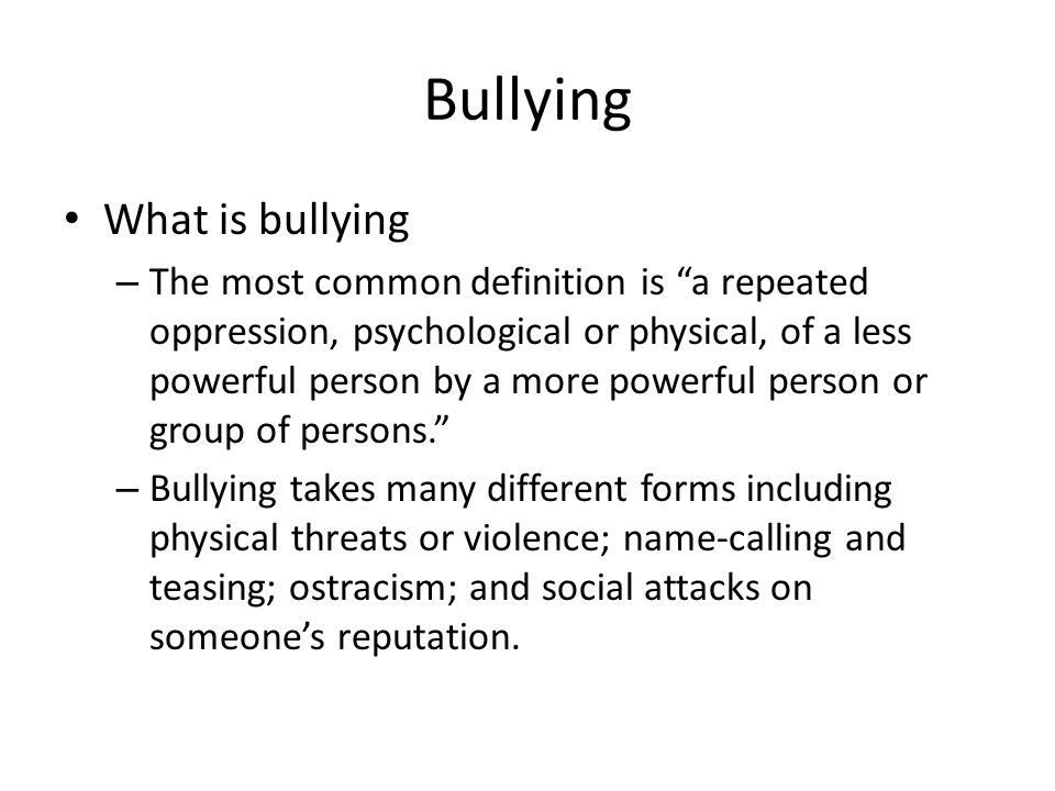 Bullying What is bullying – The most common definition is a repeated oppression, psychological or physical, of a less powerful person by a more powerful person or group of persons. – Bullying takes many different forms including physical threats or violence; name-calling and teasing; ostracism; and social attacks on someone's reputation.