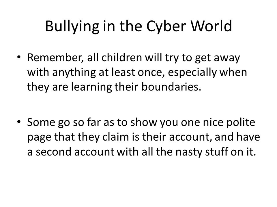 Bullying in the Cyber World Remember, all children will try to get away with anything at least once, especially when they are learning their boundaries.