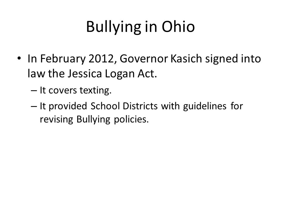Bullying in Ohio In February 2012, Governor Kasich signed into law the Jessica Logan Act.