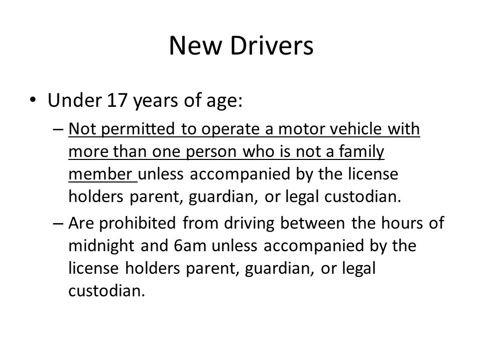 New Drivers Under 17 years of age: – Not permitted to operate a motor vehicle with more than one person who is not a family member unless accompanied by the license holders parent, guardian, or legal custodian.