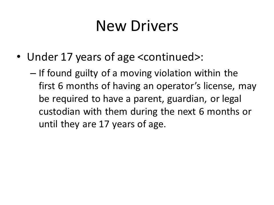 New Drivers Under 17 years of age : – If found guilty of a moving violation within the first 6 months of having an operator's license, may be required to have a parent, guardian, or legal custodian with them during the next 6 months or until they are 17 years of age.