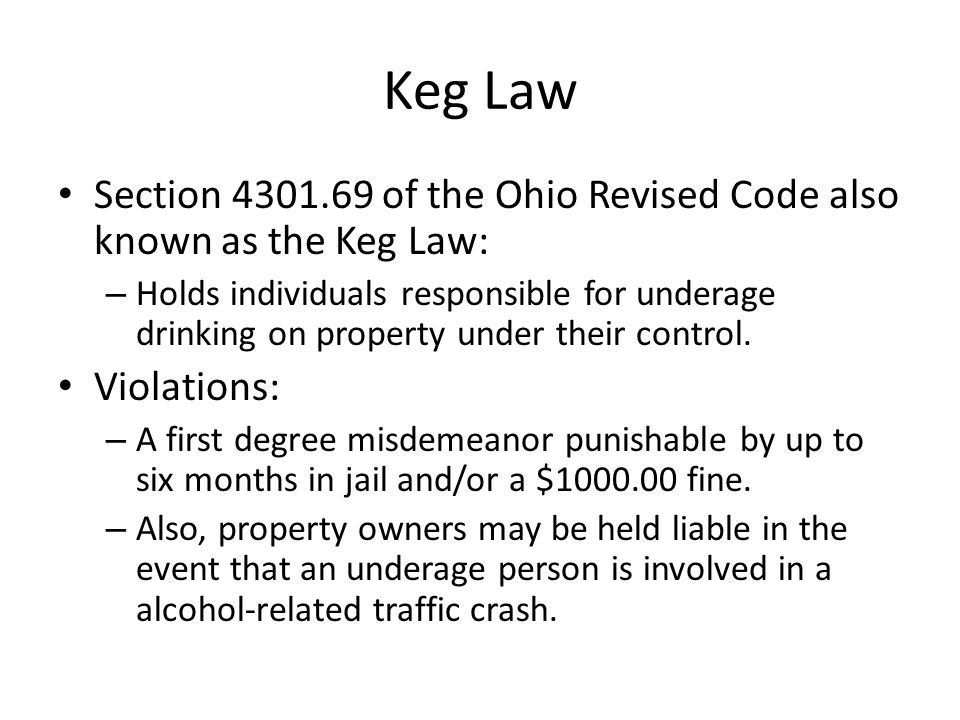 Keg Law Section 4301.69 of the Ohio Revised Code also known as the Keg Law: – Holds individuals responsible for underage drinking on property under their control.