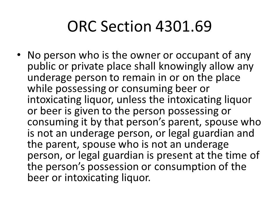 ORC Section 4301.69 No person who is the owner or occupant of any public or private place shall knowingly allow any underage person to remain in or on the place while possessing or consuming beer or intoxicating liquor, unless the intoxicating liquor or beer is given to the person possessing or consuming it by that person's parent, spouse who is not an underage person, or legal guardian and the parent, spouse who is not an underage person, or legal guardian is present at the time of the person's possession or consumption of the beer or intoxicating liquor.