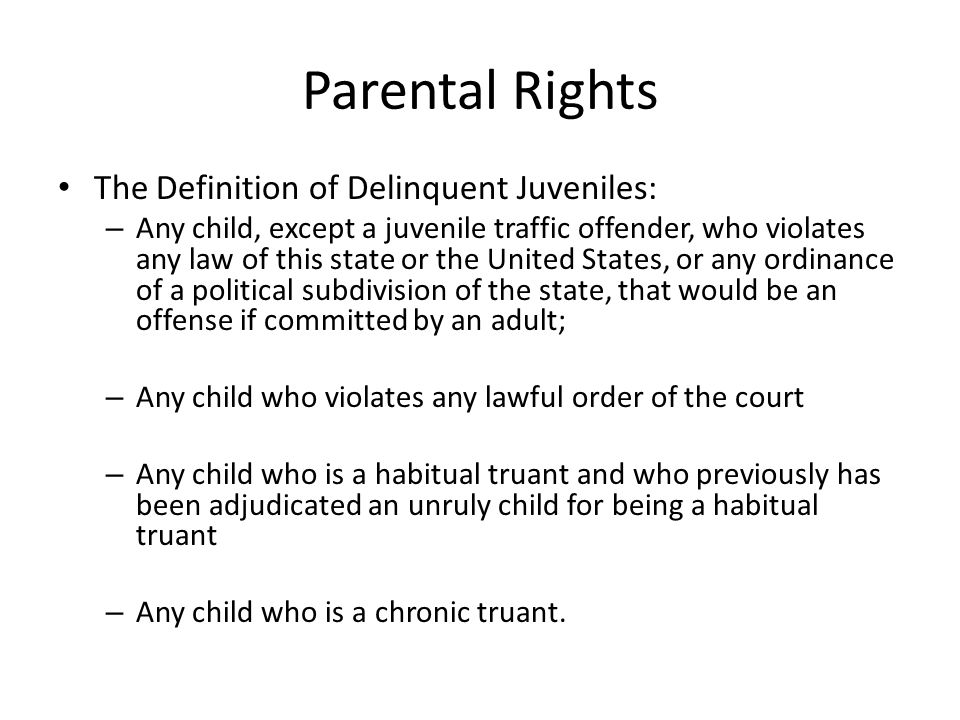 Parental Rights The Definition of Delinquent Juveniles: – Any child, except a juvenile traffic offender, who violates any law of this state or the United States, or any ordinance of a political subdivision of the state, that would be an offense if committed by an adult; – Any child who violates any lawful order of the court – Any child who is a habitual truant and who previously has been adjudicated an unruly child for being a habitual truant – Any child who is a chronic truant.