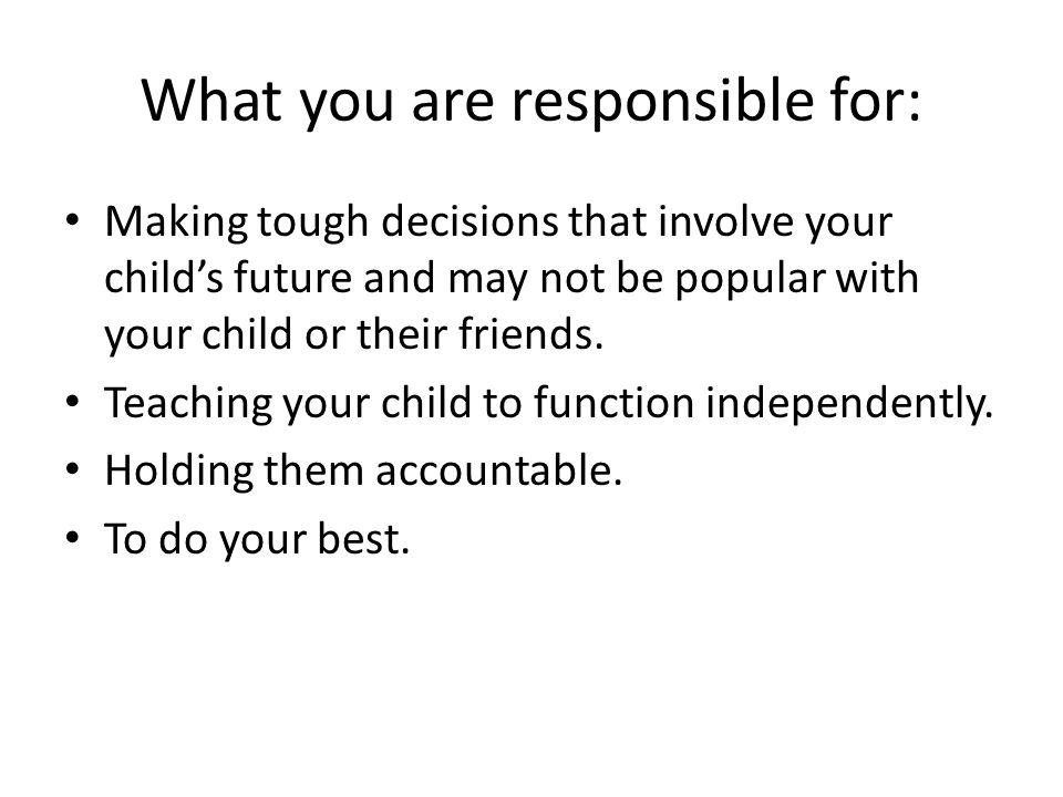 What you are responsible for: Making tough decisions that involve your child's future and may not be popular with your child or their friends.