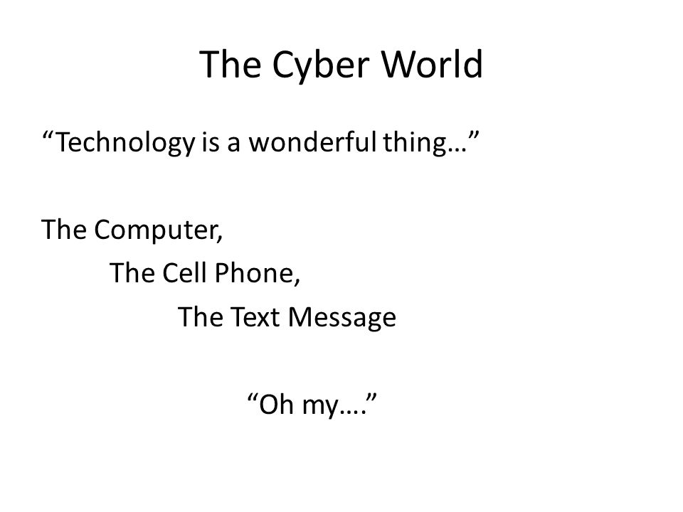 The Cyber World Technology is a wonderful thing… The Computer, The Cell Phone, The Text Message Oh my….