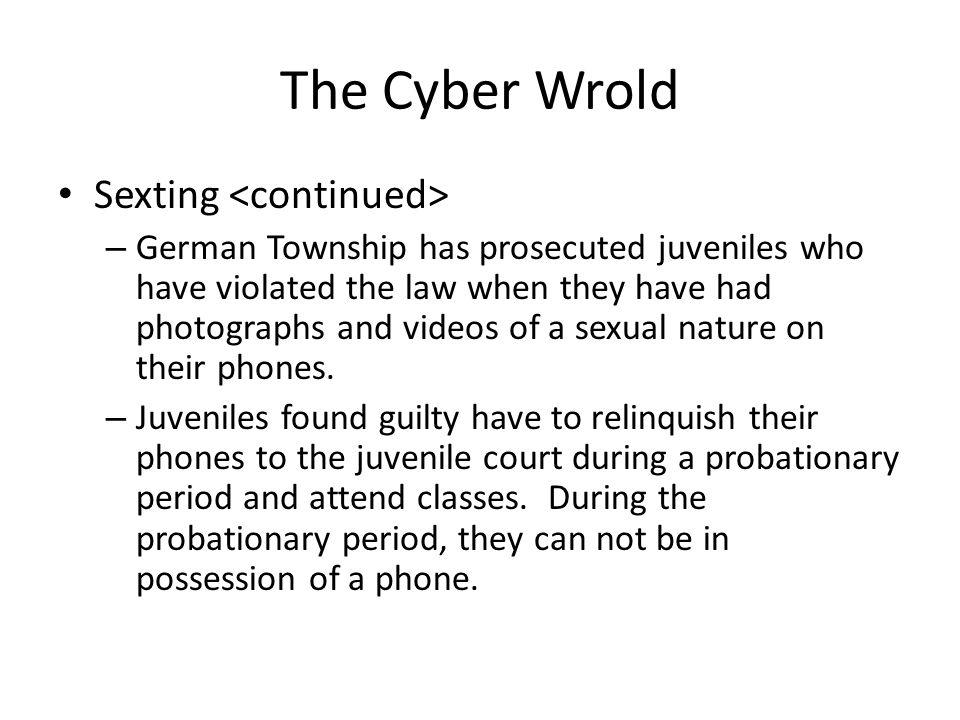 The Cyber Wrold Sexting – German Township has prosecuted juveniles who have violated the law when they have had photographs and videos of a sexual nature on their phones.