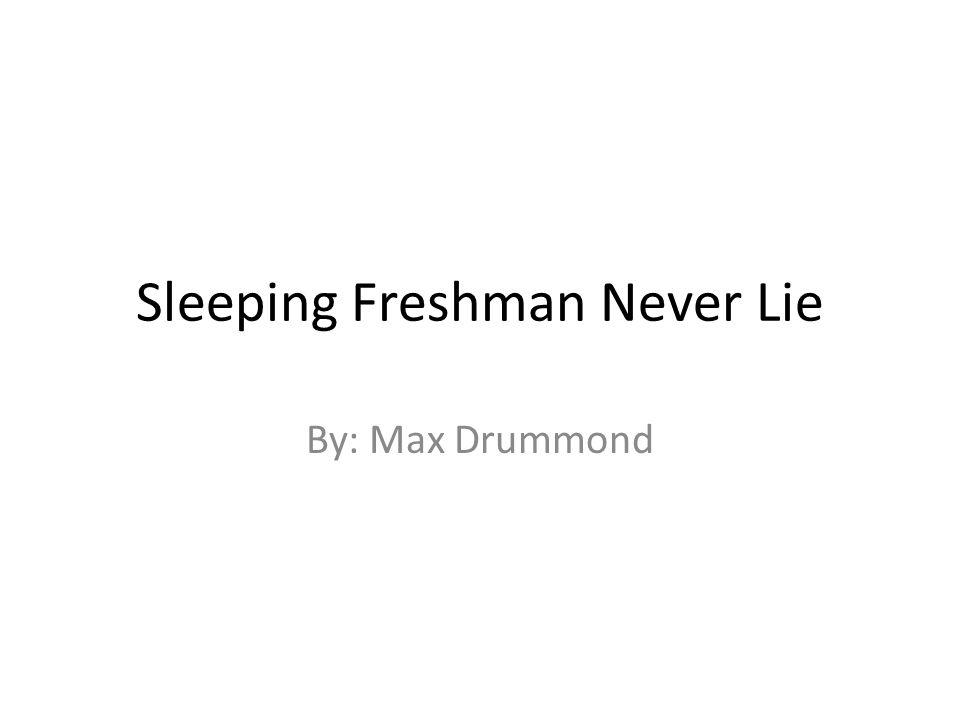 Sleeping Freshman Never Lie By: Max Drummond
