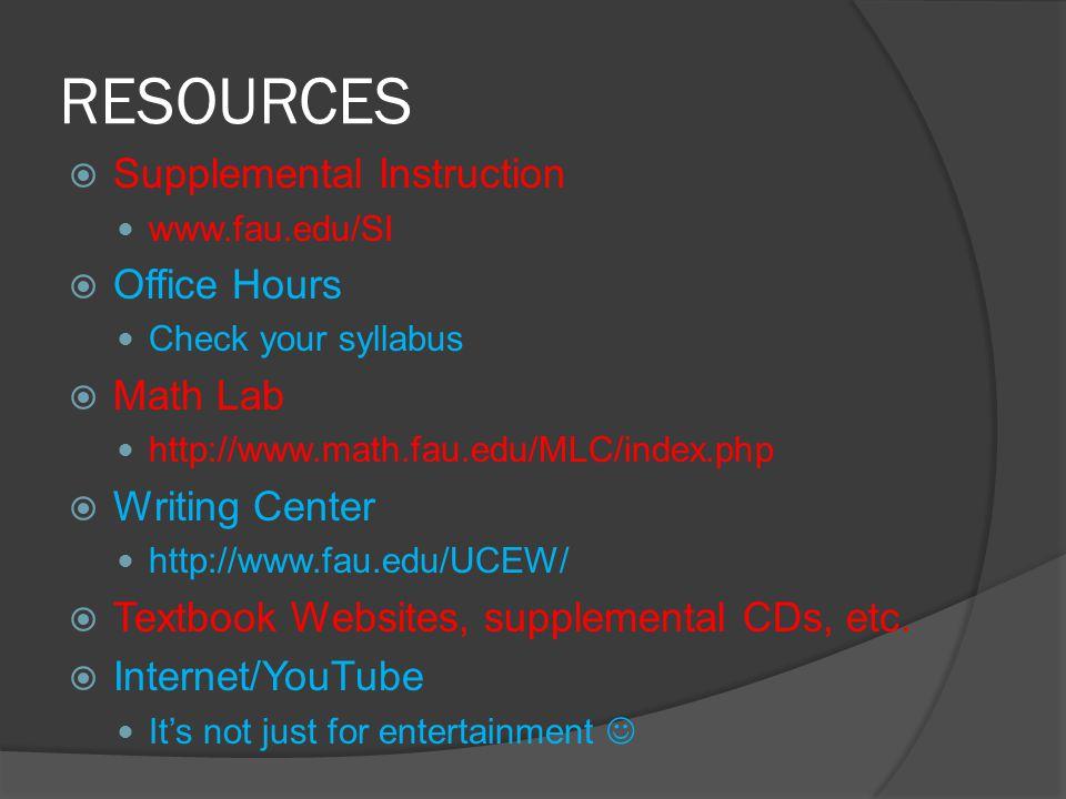 RESOURCES  Supplemental Instruction www.fau.edu/SI  Office Hours Check your syllabus  Math Lab http://www.math.fau.edu/MLC/index.php  Writing Center http://www.fau.edu/UCEW/  Textbook Websites, supplemental CDs, etc.