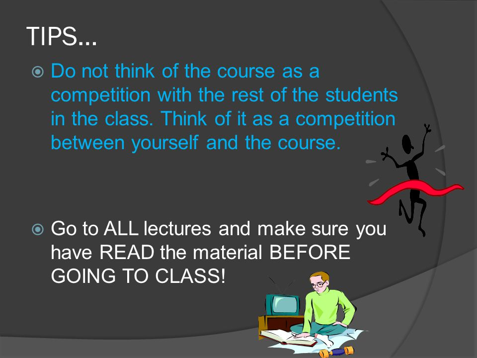 TIPS…  Do not think of the course as a competition with the rest of the students in the class. Think of it as a competition between yourself and the