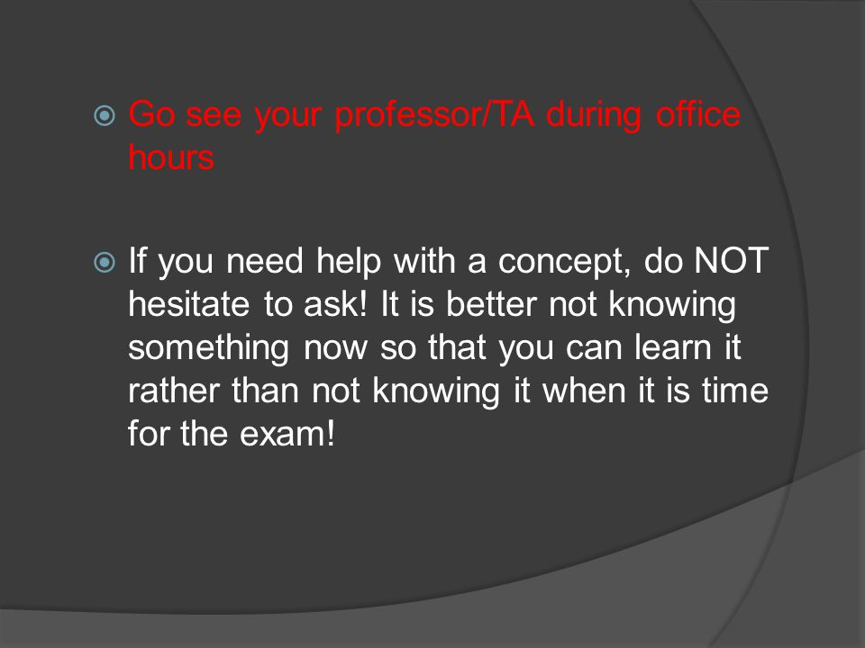  Go see your professor/TA during office hours  If you need help with a concept, do NOT hesitate to ask! It is better not knowing something now so th