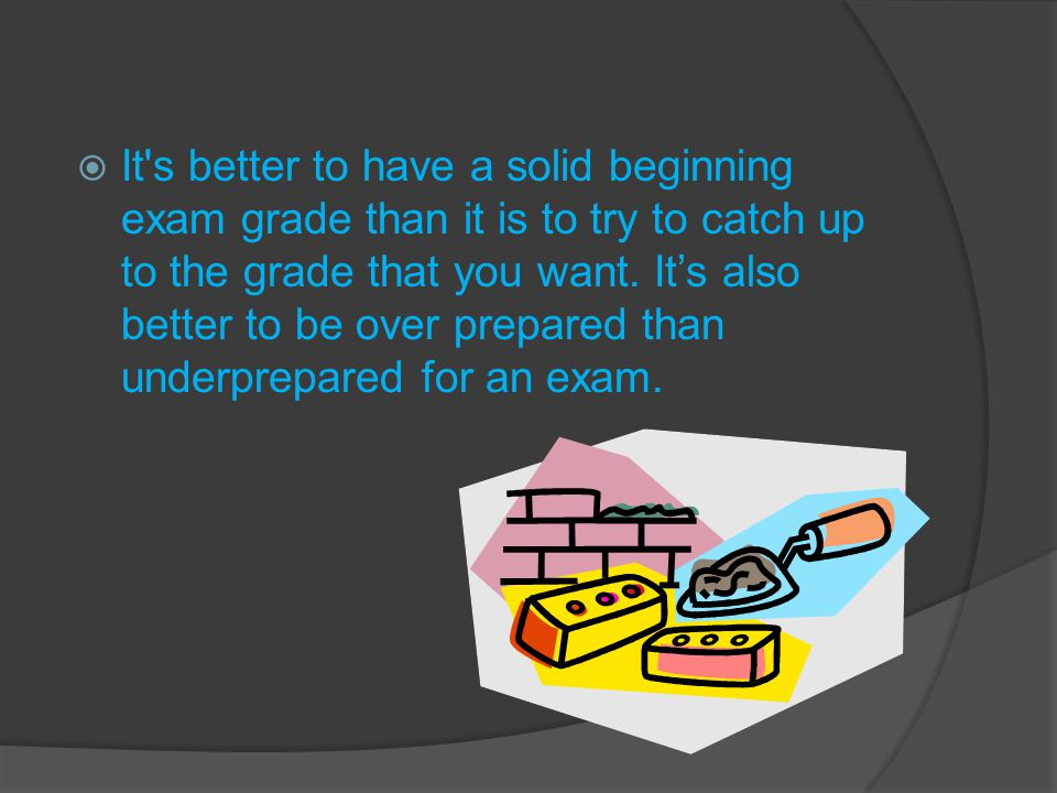  It's better to have a solid beginning exam grade than it is to try to catch up to the grade that you want. It's also better to be over prepared than