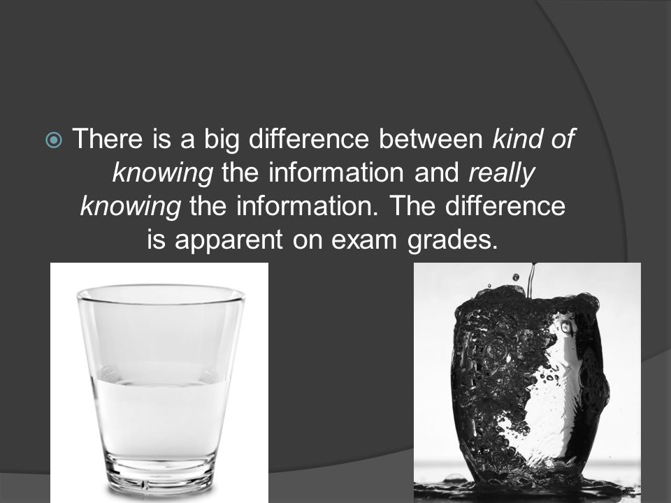  There is a big difference between kind of knowing the information and really knowing the information. The difference is apparent on exam grades.