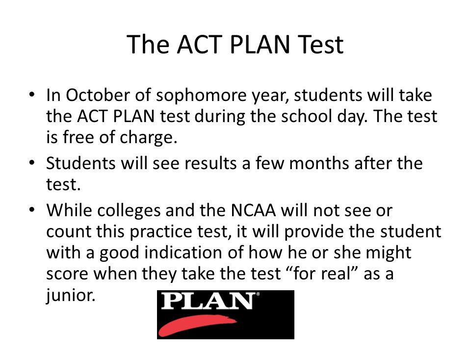 The ACT PLAN Test In October of sophomore year, students will take the ACT PLAN test during the school day.