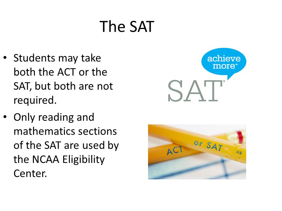The SAT Students may take both the ACT or the SAT, but both are not required.