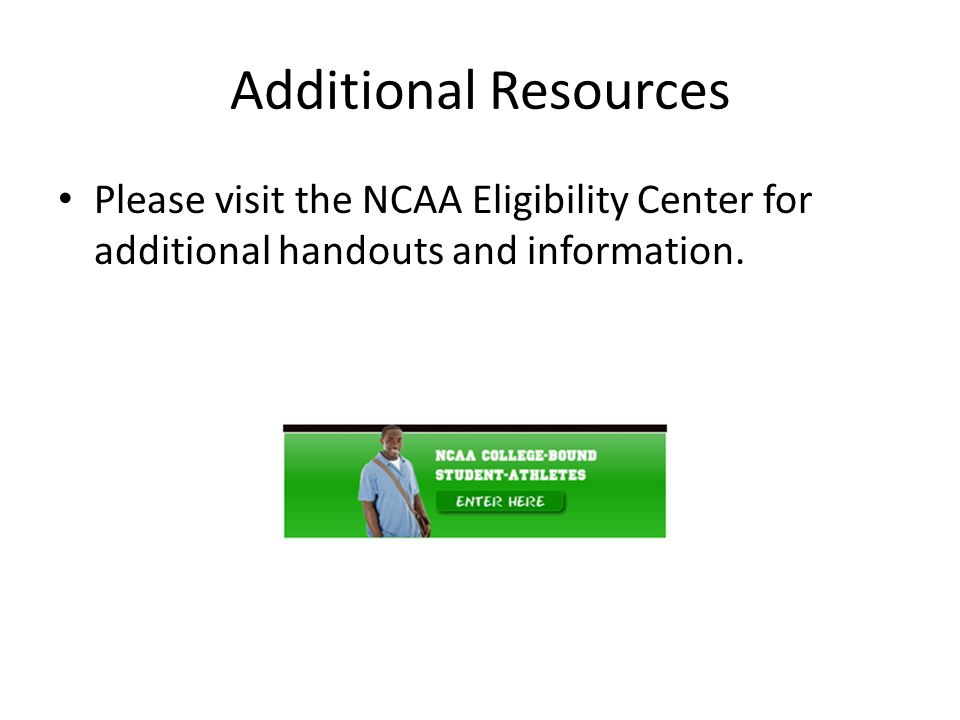 Additional Resources Please visit the NCAA Eligibility Center for additional handouts and information.
