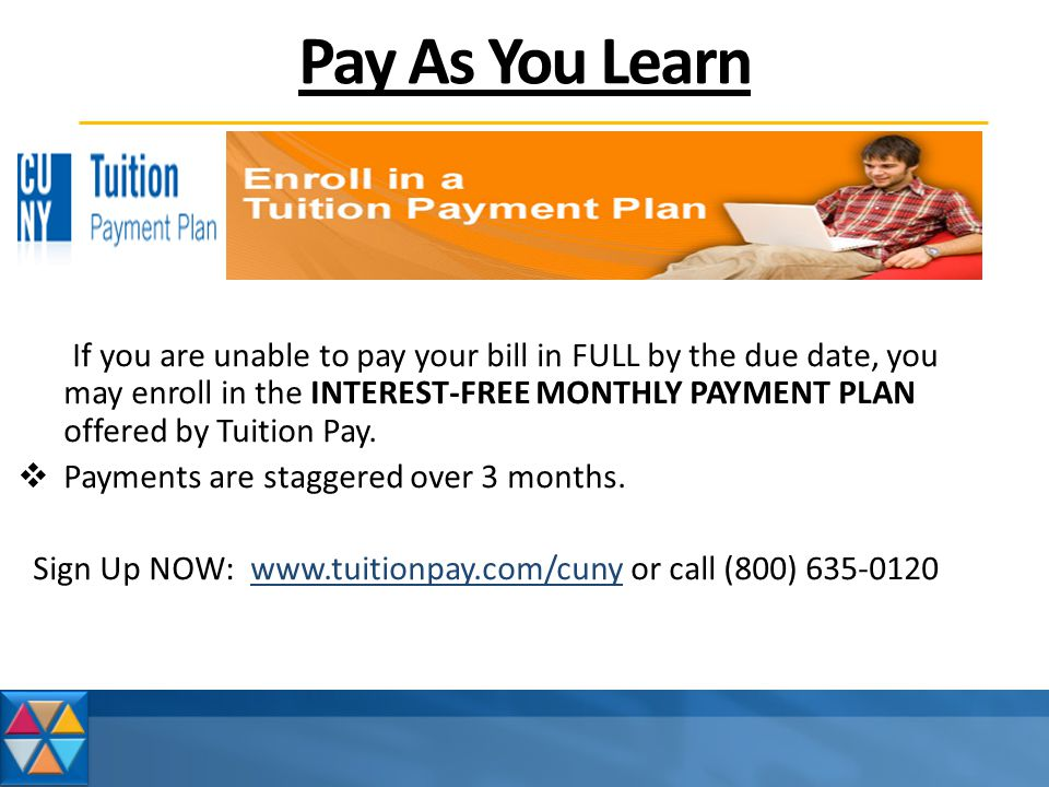 Pay As You Learn If you are unable to pay your bill in FULL by the due date, you may enroll in the INTEREST-FREE MONTHLY PAYMENT PLAN offered by Tuition Pay.