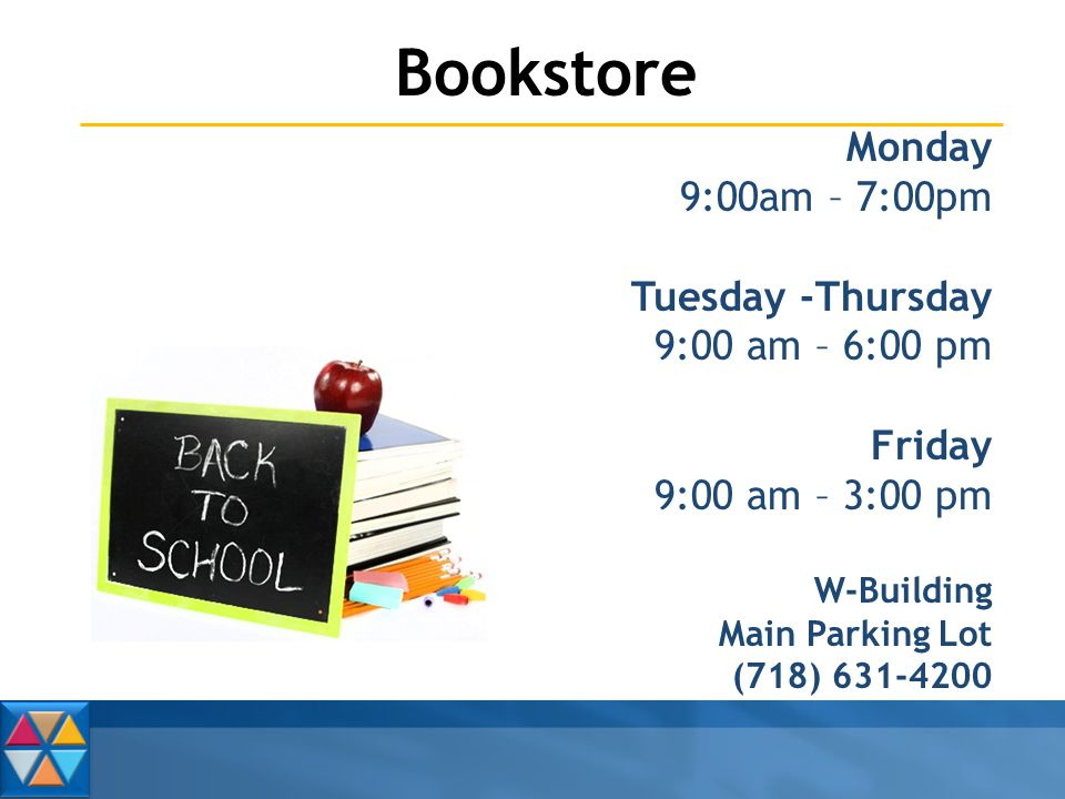 Bookstore Monday 9:00am – 7:00pm Tuesday -Thursday 9:00 am – 6:00 pm Friday 9:00 am – 3:00 pm W-Building Main Parking Lot (718) 631-4200