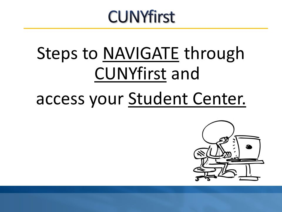 Steps to NAVIGATE through CUNYfirst and access your Student Center.