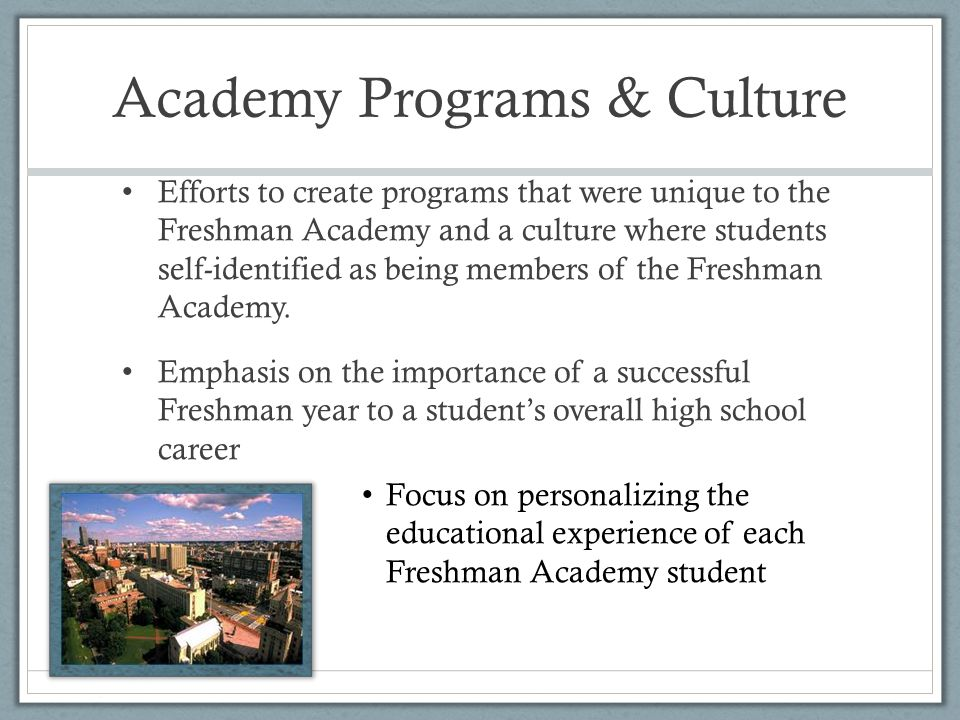 Academy Programs & Culture Efforts to create programs that were unique to the Freshman Academy and a culture where students self-identified as being members of the Freshman Academy.