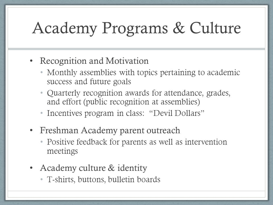 Academy Programs & Culture Recognition and Motivation Monthly assemblies with topics pertaining to academic success and future goals Quarterly recognition awards for attendance, grades, and effort (public recognition at assemblies) Incentives program in class: Devil Dollars Freshman Academy parent outreach Positive feedback for parents as well as intervention meetings Academy culture & identity T-shirts, buttons, bulletin boards