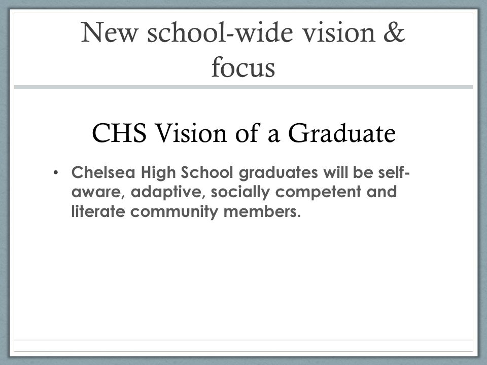 New school-wide vision & focus CHS Vision of a Graduate Chelsea High School graduates will be self- aware, adaptive, socially competent and literate community members.