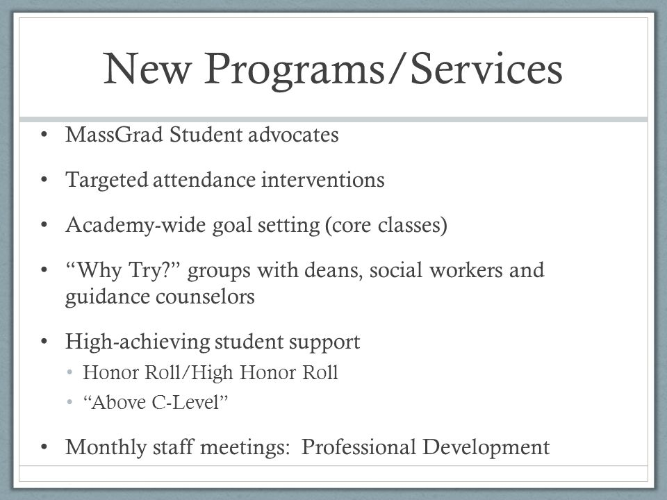 New Programs/Services MassGrad Student advocates Targeted attendance interventions Academy-wide goal setting (core classes) Why Try groups with deans, social workers and guidance counselors High-achieving student support Honor Roll/High Honor Roll Above C-Level Monthly staff meetings: Professional Development