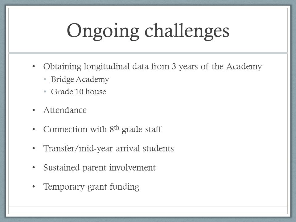 Ongoing challenges Obtaining longitudinal data from 3 years of the Academy Bridge Academy Grade 10 house Attendance Connection with 8 th grade staff Transfer/mid-year arrival students Sustained parent involvement Temporary grant funding