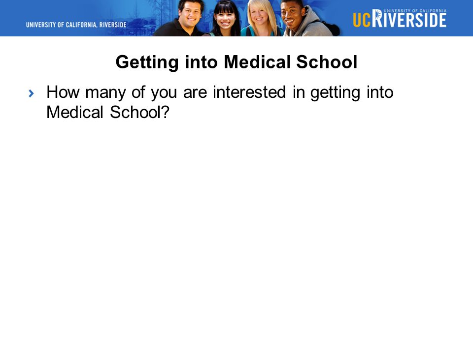 Getting into Medical School How many of you are interested in getting into Medical School?