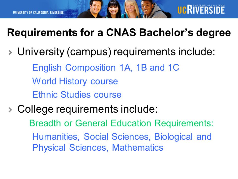Requirements for a CNAS Bachelor's degree University (campus) requirements include: English Composition 1A, 1B and 1C World History course Ethnic Studies course College requirements include: Breadth or General Education Requirements: Humanities, Social Sciences, Biological and Physical Sciences, Mathematics