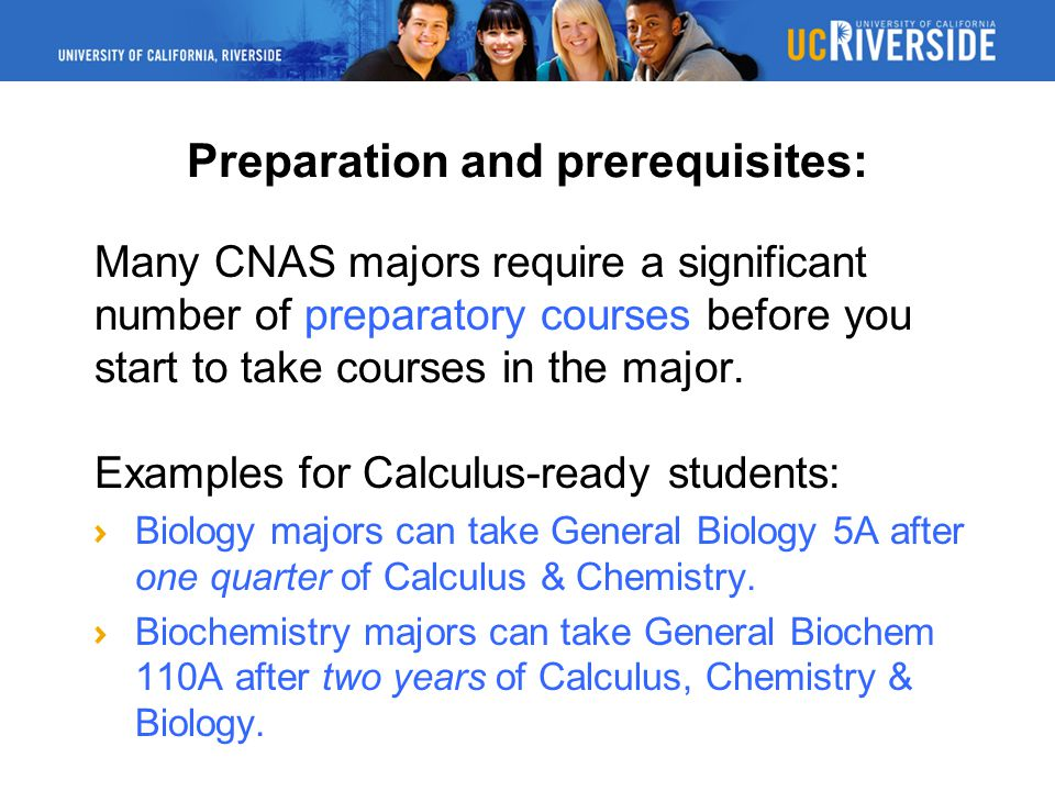 Preparation and prerequisites: Many CNAS majors require a significant number of preparatory courses before you start to take courses in the major.